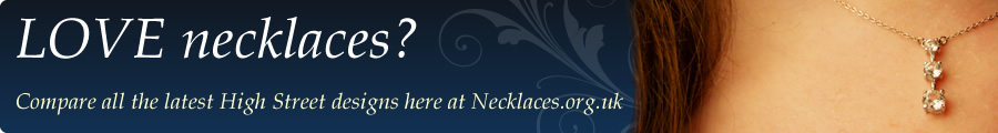 Love necklaces? Compare all the latest High Street designs here at Necklaces.org.uk